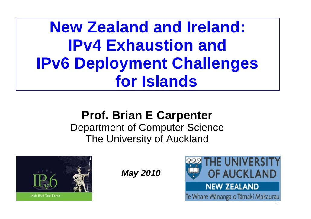 New Zealand and Ireland:     IPv4 Exhaustion and IPv6 Deployment Challenges           for Islands       Prof. Brian E Carp...