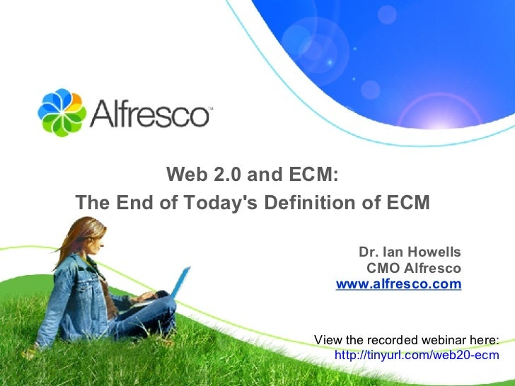 Web 2.0 and ECM:  The End of Today's Definition of ECM   Dr. Ian Howells CMO Alfresco www.alfresco.com View the recorded w...
