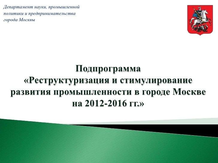 Департамент науки, промышленнойполитики и предпринимательствагорода Москвы                Подпрограмма     «Реструктуризац...