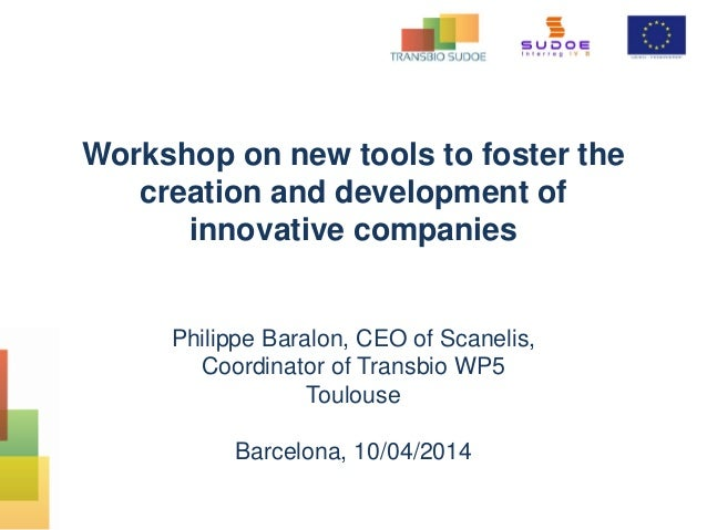 Workshop on new tools to foster the creation and development of innovative companies Philippe Baralon, CEO of Scanelis, Co...