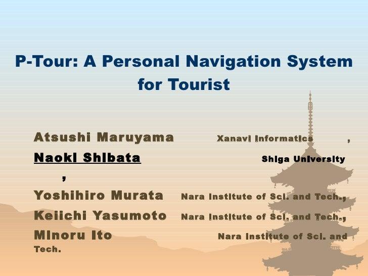 P-Tour: A Personal Navigation System for Tourist Atsushi Maruyama    Xanavi Informatics  , Naoki Shibata     Shiga Univers...
