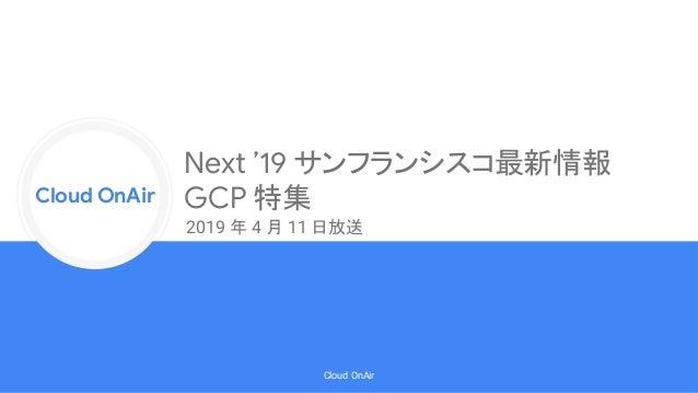 Cloud Onr Cloud OnAir Cloud OnAir Next '19 サンフランシスコ最新情報 GCP 特集 2019 年 4 月 11 日放送
