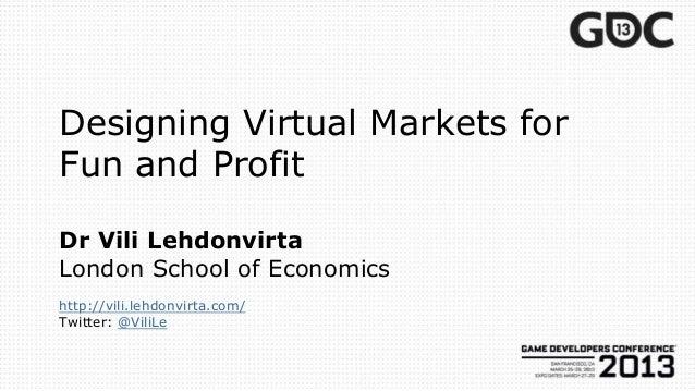 Designing Virtual Markets forFun and ProfitDr Vili LehdonvirtaLondon School of Economicshttp://vili.lehdonvirta.com/Twitte...