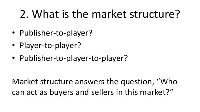 2. What is the market structure?• Publisher-to-player?• Player-to-player?• Publisher-to-player-to-player?Market structure ...