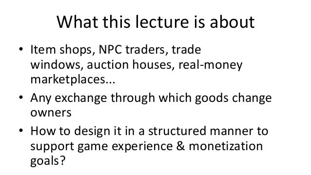 What this lecture is about• Item shops, NPC traders, trade  windows, auction houses, real-money  marketplaces...• Any exch...