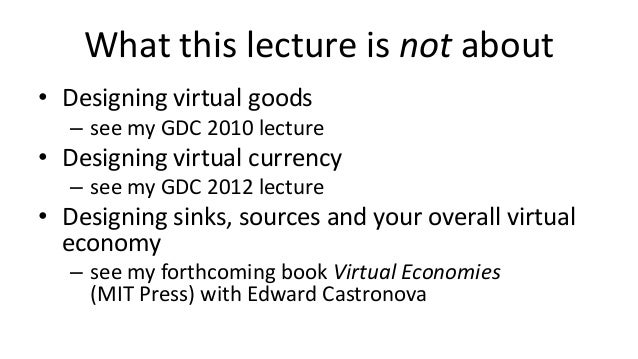 What this lecture is not about• Designing virtual goods   – see my GDC 2010 lecture• Designing virtual currency   – see my...