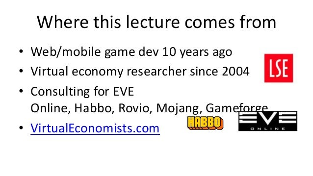 Where this lecture comes from• Web/mobile game dev 10 years ago• Virtual economy researcher since 2004• Consulting for EVE...