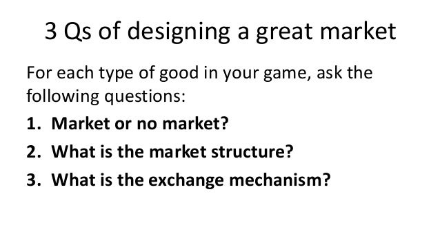 3 Qs of designing a great marketFor each type of good in your game, ask thefollowing questions:1. Market or no market?2. W...