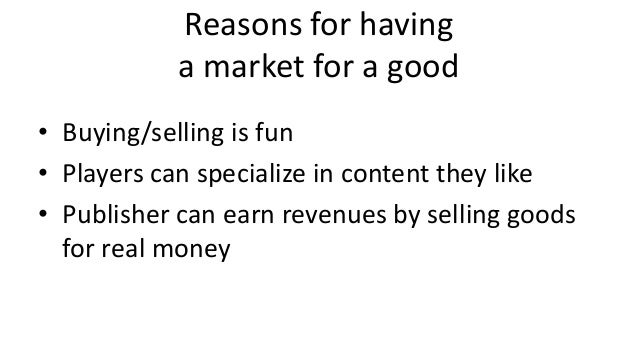 Reasons for having           a market for a good• Buying/selling is fun• Players can specialize in content they like• Publ...