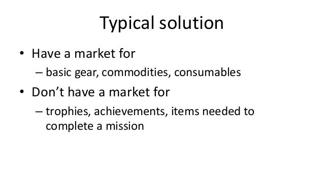 Typical solution• Have a market for  – basic gear, commodities, consumables• Don't have a market for  – trophies, achievem...