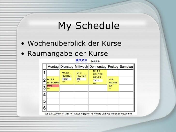 My Schedule <ul><li>Wochenüberblick der Kurse </li></ul><ul><li>Raumangabe der Kurse </li></ul>