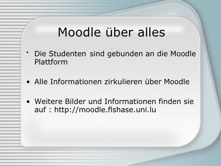 Moodle über alles <ul><li>Die Studenten   sind gebunden an die Moodle Plattform </li></ul><ul><li>Alle Informationen zirku...