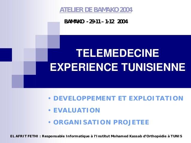 ATELIER DE BAMAKO 2004 BAMAKO - 29-11 – 1-12 2004 TELEMEDECINE EXPERIENCE TUNISIENNE • DEVELOPPEMENT ET EXPLOITATION • EVA...