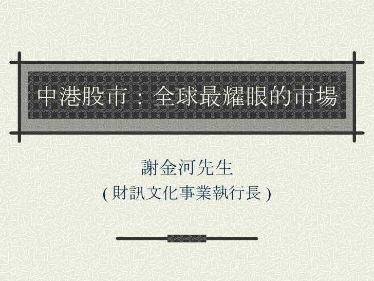 中港股市:全球最耀眼的市場 謝金河先生 ( 財訊文化事業執行長 )