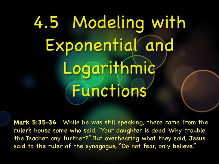 4.5 Modeling with       Exponential and         Logarithmic          FunctionsMark 5:35-36While he was still speaking, t...