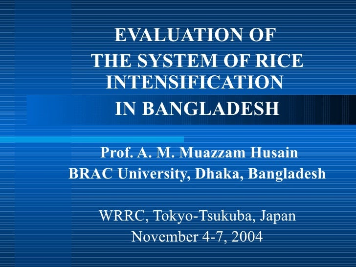 EVALUATION OF   THE SYSTEM OF RICE    INTENSIFICATION     IN BANGLADESH     Prof. A. M. Muazzam Husain BRAC University, Dh...