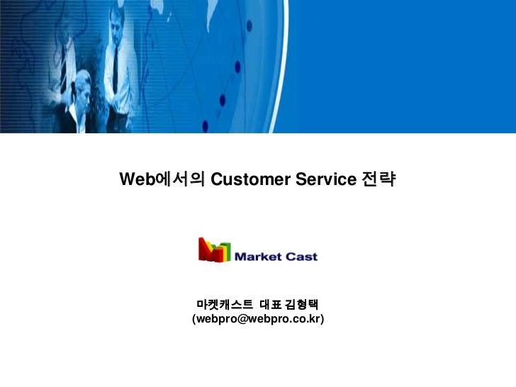 Web에서의 Customer Service 전략       마켓캐스트 대표 김형택      (webpro@webpro.co.kr)
