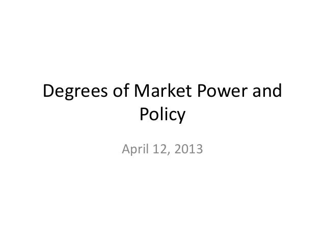 Degrees of Market Power and           Policy        April 12, 2013