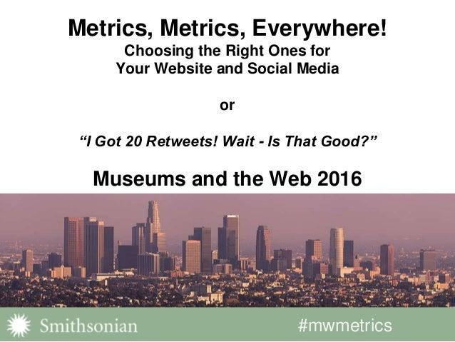 "#mwmetrics Metrics, Metrics, Everywhere! Choosing the Right Ones for Your Website and Social Media or ""I Got 20 Retweets! ..."