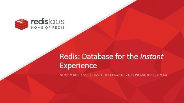 Redis: Database for the Instant Experience NOVEMBER 2018 | DAVID MAITLAND, VICE PRESIDENT, EMEA