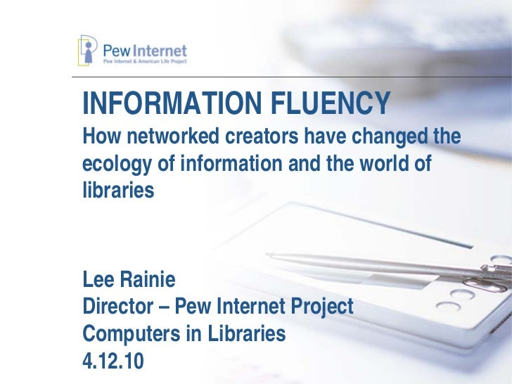 INFORMATION FLUENCY How networked creators have changed the ecology of information and the world of libraries   Lee Rainie...