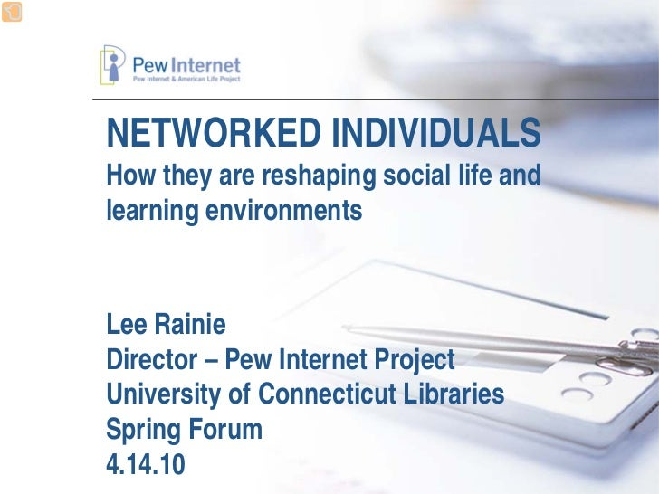 NETWORKED INDIVIDUALS How they are reshaping social life and learning environments   Lee Rainie Director – Pew Internet Pr...