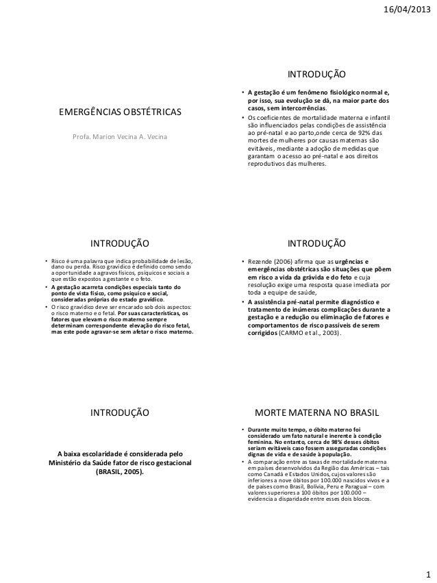 16/04/2013 1 EMERGÊNCIAS OBSTÉTRICAS Profa. Marion Vecina A. Vecina INTRODUÇÃO • A gestação é um fenômeno fisiológico norm...