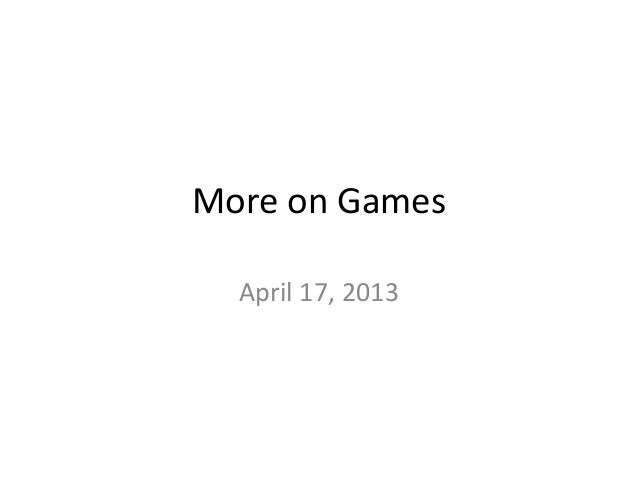 More on Games  April 17, 2013