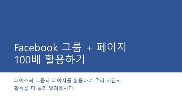 Facebook 그룹 + 페이지 100배 활용하기 페이스북 그룹과 페이지를 활용하여 우리 기관의 활동을 더 널리 알려봅시다!