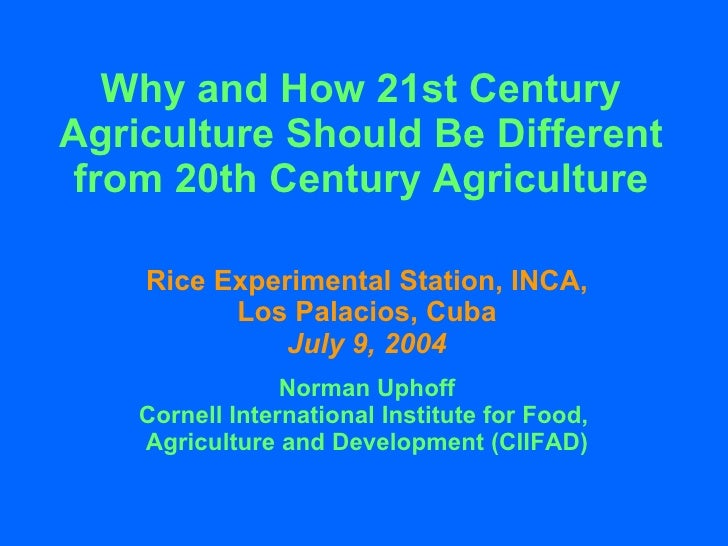 Why and How 21st Century Agriculture Should Be Different from 20th Century Agriculture Rice Experimental Station, INCA, Lo...