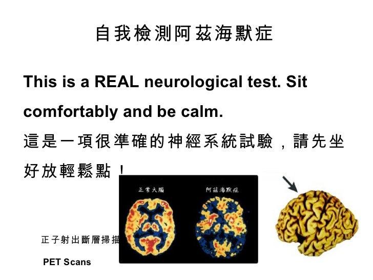This is a REAL neurological test. Sit  comfortably and be calm. 這是一項很準確的神經系統試驗,請先坐好放輕鬆點! 自我檢測阿茲海默症 正子射出斷層掃描  PET Scans