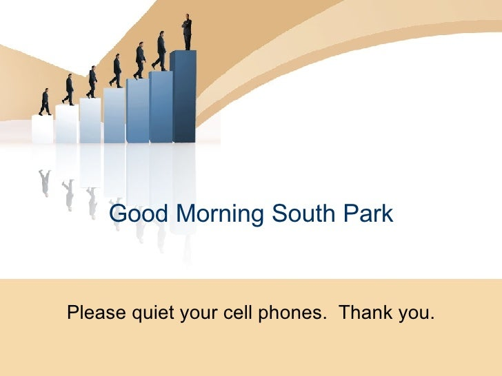 Good Morning South Park Please quiet your cell phones.  Thank you.