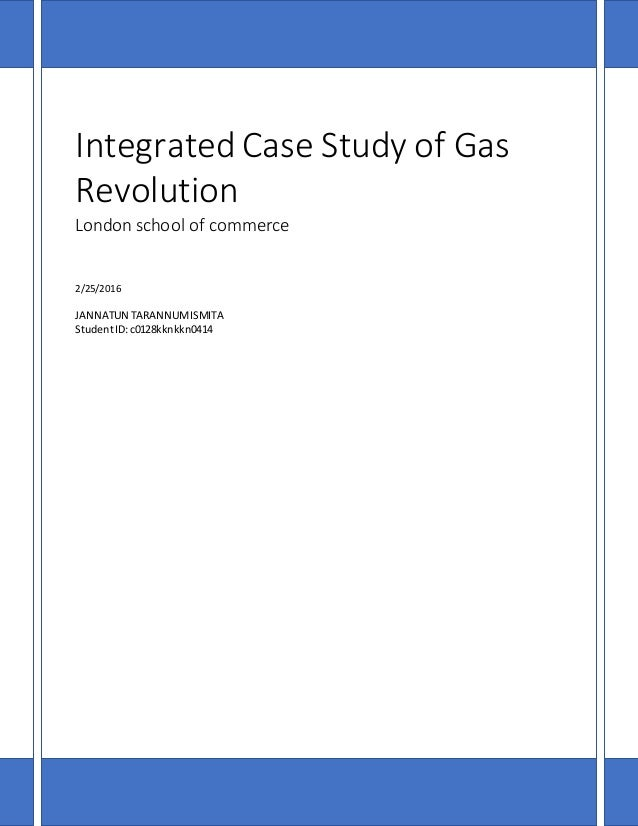 Integrated Case Study of Gas Revolution London school of commerce 2/25/2016 JANNATUN TARANNUMISMITA StudentID:c0128kknkkn0...