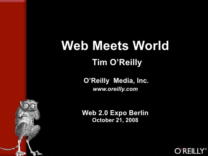 Web Meets World      Tim O'Reilly     O'Reilly Media, Inc.      www.oreilly.com      Web 2.0 Expo Berlin      October 21, ...