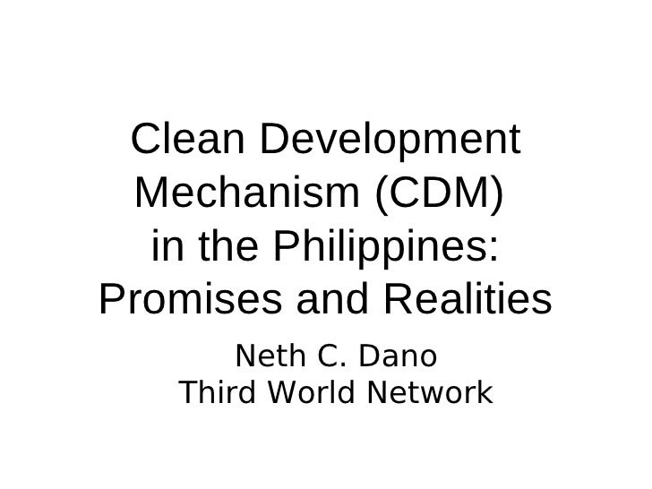 Clean Development  Mechanism (CDM)   in the Philippines: Promises and Realities        Neth C. Dano    Third World Network