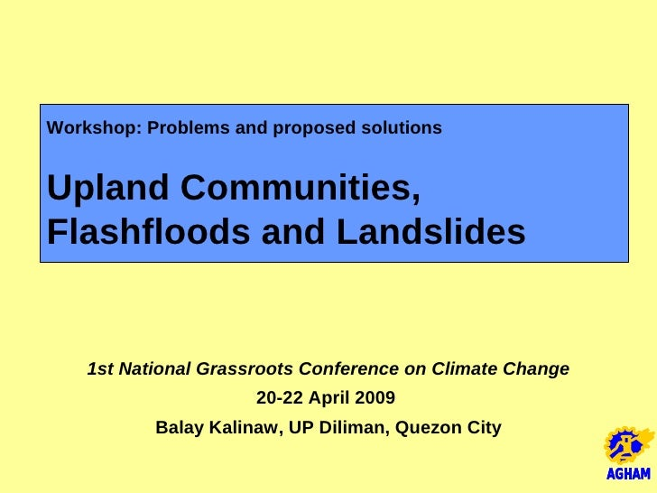 Workshop: Problems and proposed solutions   Upland Communities, Flashfloods and Landslides       1st National Grassroots C...