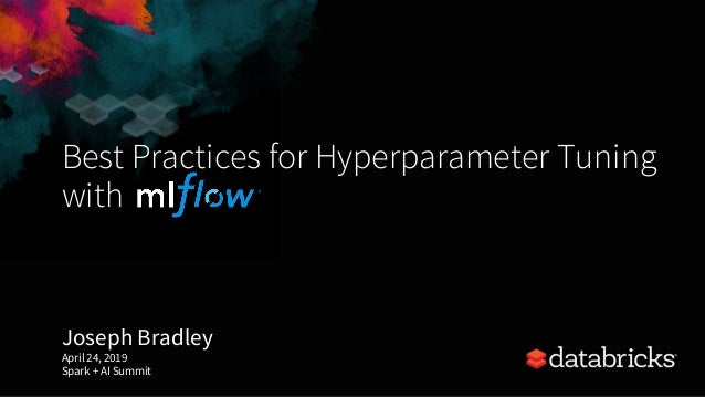 Best Practices for Hyperparameter Tuning with Joseph Bradley April 24, 2019 Spark + AI Summit