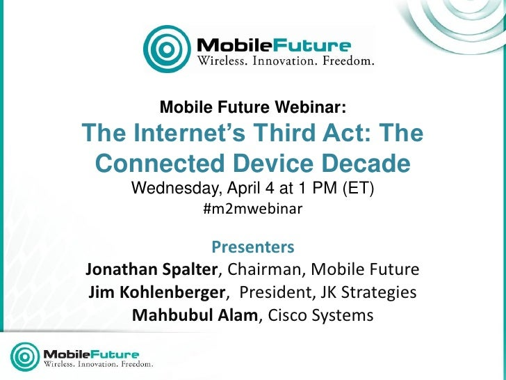 Mobile Future Webinar:The Internet's Third Act: The Connected Device Decade     Wednesday, April 4 at 1 PM (ET)           ...