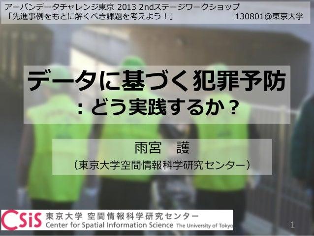 データに基づく犯罪予防 :どう実践するか? 雨宮 護 (東京大学空間情報科学研究センター) 1 アーバンデータチャレンジ東京 2013 2ndステージワークショップ 「先進事例をもとに解くべき課題を考えよう!」 130801@東京大学