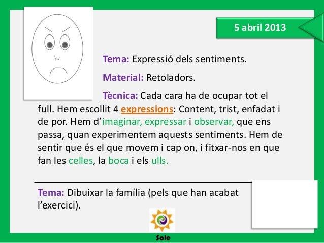 SoleTema: Dibuixar la família (pels que han acabatl'exercici).5 abril 2013Tema: Expressió dels sentiments.Material: Retola...