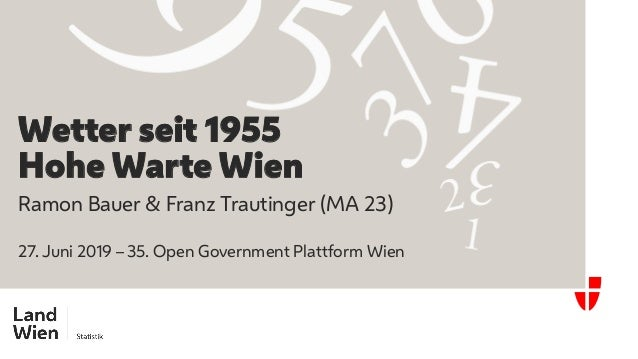 Ramon Bauer & Franz Trautinger (MA 23) 27. Juni 2019 – 35. Open Government Plattform Wien Wetter seit 1955 Hohe Warte Wien