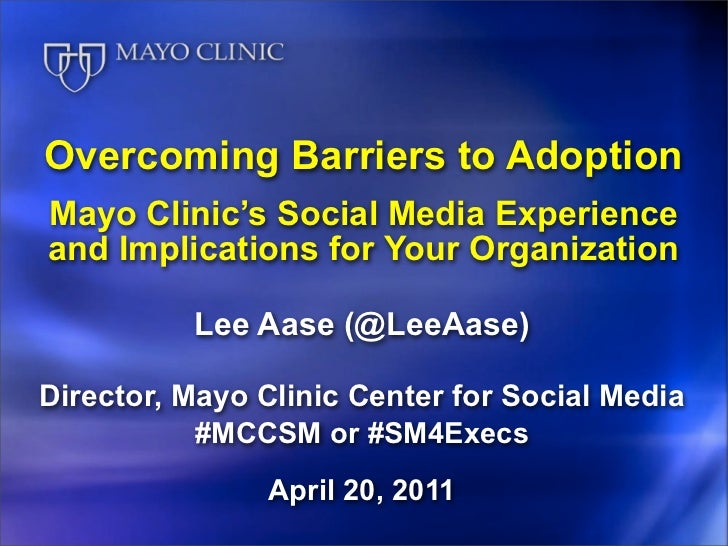 Overcoming Barriers to AdoptionMayo Clinic's Social Media Experienceand Implications for Your Organization          Lee Aa...