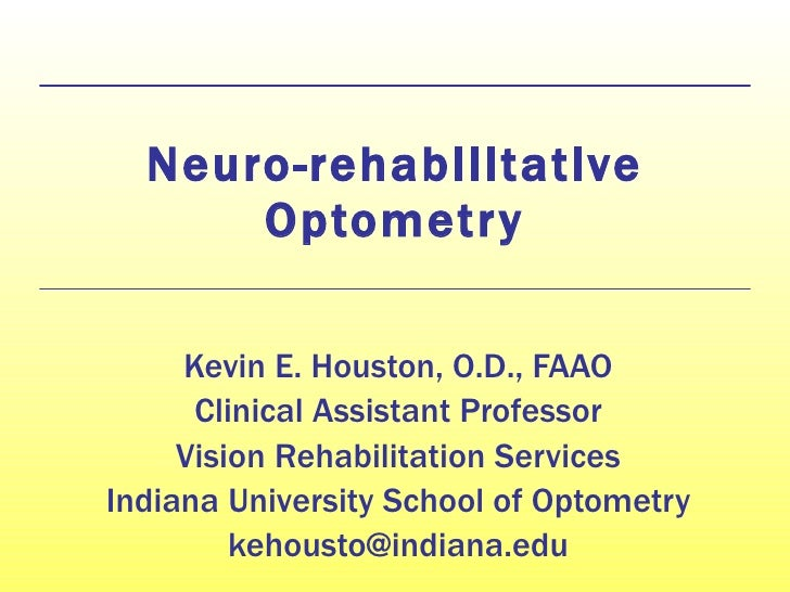Neuro-rehabilitative Optometry Kevin E. Houston, O.D., FAAO Clinical Assistant Professor Vision Rehabilitation Services In...