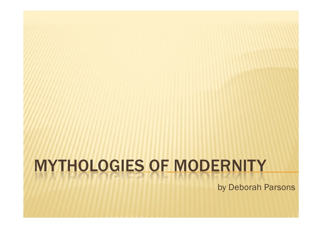 MYTHOLOGIES OF MODERNITY                   by Deborah Parsons