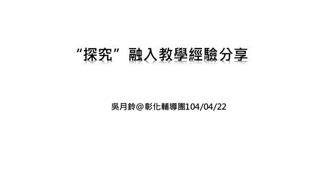 """""""探究""""融入教學經驗分享 吳月鈴@彰化輔導團104/04/22"""