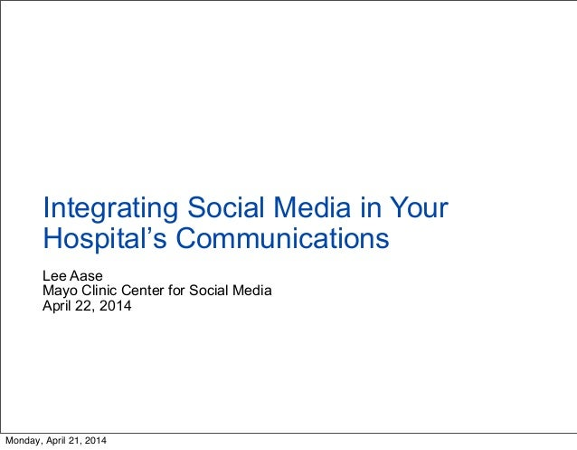 Lee Aase Mayo Clinic Center for Social Media April 22, 2014 Integrating Social Media in Your Hospital's Communications Mon...