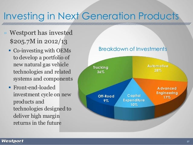 » Westport has invested $205.7M in 2012/13  Co-investing with OEMs to develop a portfolio of new natural gas vehicle tech...