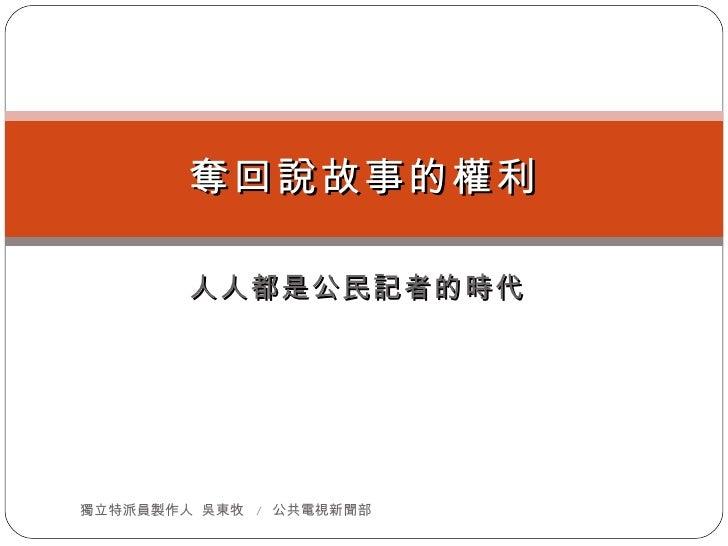 人人都是公民記者的時代 奪回說故事的權利 獨立特派員製作人  吳東牧  /  公共電視新聞部