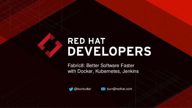 @burrsutter burr@redhat.com Fabric8: Better Software Faster with Docker, Kubernetes, Jenkins