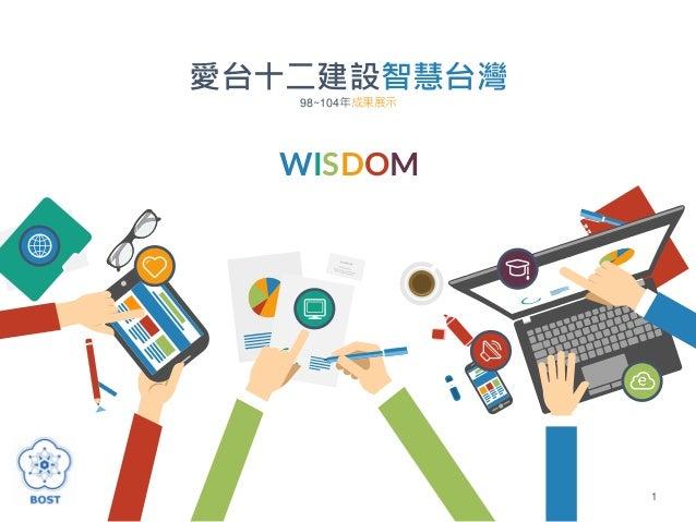 1 行政院科技會報辦公室 中華民國105年2月3日 愛台十二建設智慧台灣 98~104年成果展示 WISDOM